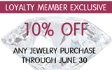 Loyalty Members will receive 10% off any jewelry purchase!